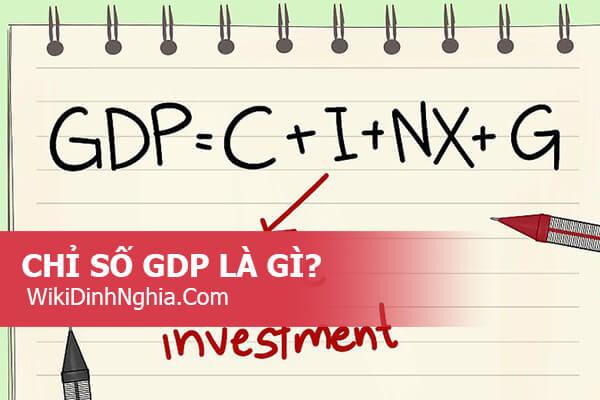 Chỉ số Gdp là gì, tăng trưởng chỉ số Gdp có ý nghĩa gì và cách tính chỉ số Gdp ra sao?